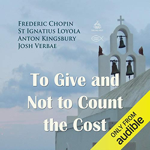 To Give and Not to Count the Cost                   By:                                                                                                                                 Frederic Chopin,                                                                                        St Ignatius Loyola,                                                                                        Anton Kingsbury                               Narrated by:                                                                                                                                 Josh Verbae                      Length: 7 mins     2 ratings     Overall 4.5