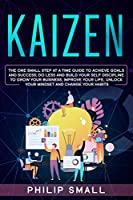 Kaizen: The One Small Step at a Time Guide to Achieve Goals and Success; Do Less and Build Your Self Discipline to Grow Your Business, Improve Your Life, Unlock Your Mindset and Change Your Habits