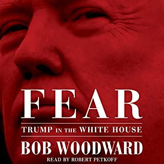 Fear     Trump in the White House              By:                                                                                                                                 Bob Woodward                               Narrated by:                                                                                                                                 Robert Petkoff                      Length: 12 hrs and 20 mins     20,106 ratings     Overall 4.5