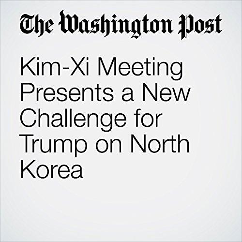 Kim-Xi Meeting Presents a New Challenge for Trump on North Korea copertina