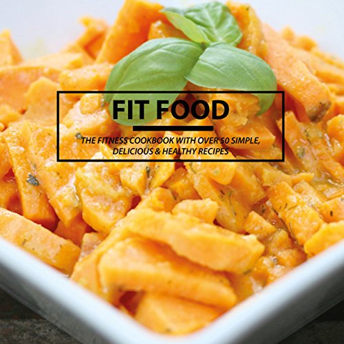 FIT FOOD: The fitness cookbook with over 50 simple, delicious & healthy recipes (English Edition)