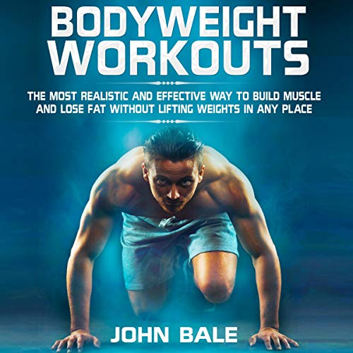 Bodyweight Workouts: The Most Realistic and Effective Way to Build Muscle and Lose Fat Without Lifti