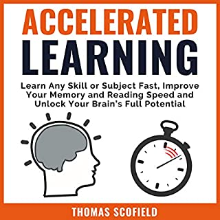 Accelerated Learning: Learn Any Skill or Subject Fast, Improve Your Memory and Reading Speed and Unlock Your Brain's Full Potential                   By:                                                                                                                                 Thomas Scofield                               Narrated by:                                                                                                                                 John Alan Martinson Jr.                      Length: 1 hr and 46 mins     5 ratings     Overall 4.8