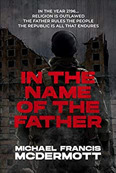 In the Name of the Father: A Dystopian Series (Books 1-4, Box Set) by [Michael Francis McDermott]