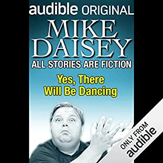 All Stories Are Fiction     Yes, There Will Be Dancing              By:                                                                                                                                 Mike Daisey                               Narrated by:                                                                                                                                 Mike Daisey                      Length: 1 hr and 4 mins     26 ratings     Overall 3.5