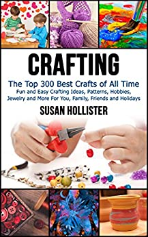 Crafting: The Top 300 Best Crafts: Fun and Easy Crafting Ideas, Patterns, Hobbies, Jewelry and More For You, Family, Friends and Holidays (Have Fun Crafting ... Woodworking Painting Guide Book 1) by [Susan Hollister]