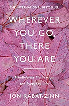 Wherever You Go, There You Are: Mindfulness meditation for everyday life by [Jon Kabat-Zinn]