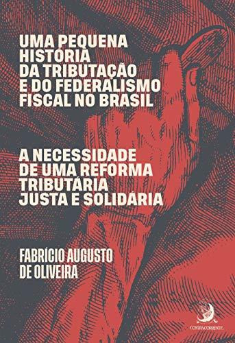 Uma Pequena História da Tributação e do Federalismo Fiscal no Brasil: a Necessidade de uma Reforma Tributária Justa e Solidária