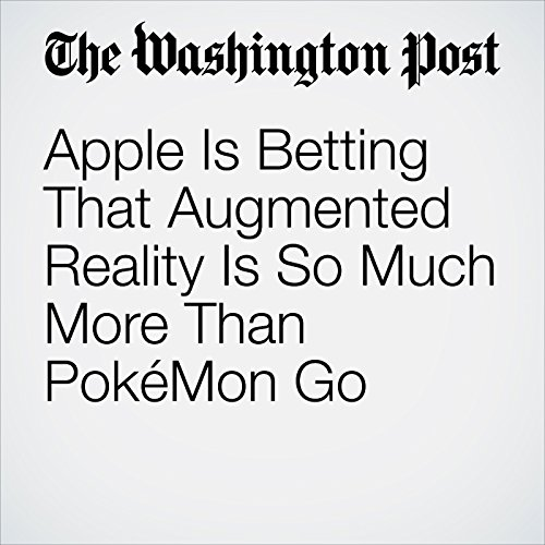 Apple Is Betting That Augmented Reality Is So Much More Than PokéMon Go copertina