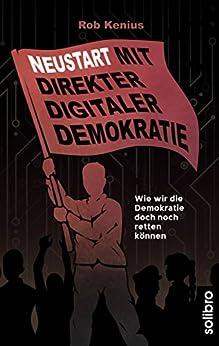 Neustart mit Direkter Digitaler Demokratie: Wie wir die Demokratie doch noch retten können (Klarschiff 10) von [Rob Kenius]