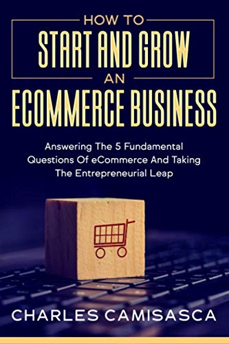 Compare Textbook Prices for How to Start and Grow an E-Commerce Business: Answering the 5 Fundamental Questions of eCommerce and Taking the Entrepreneurial Leap  ISBN 9798591875428 by Camisasca, Charles
