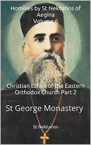 Homilies by St Nektarios of Aegina Volume 6 Christian Ethics of the Eastern Orthodox Church Part 2: St George Monastery (English Edition)