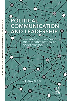 Political Communication and Leadership: Mimetisation, Hugo Chavez and the Construction of Power and Identity (Routledge Studies in Global Information, Politics and Society Book 7) by [Elena Block]