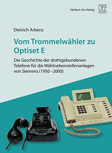 Vom Trommelwähler zu Optiset E – Die Geschichte der drahtgebundenen Telefone für die Wählnebenstellenanlagen von Siemens (1950–2000) (Wirtschafts- und Sozialwissenschaften)