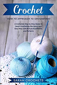 Crochet: A Complete Step by Step Guide to Learn Crocheting the Quick & Easy Way with Picture illustrations and Patterns. by [Sarah Crochets]