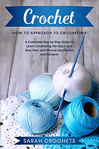 Crochet: A Complete Step by Step Guide to Learn Crocheting the Quick amp Easy Way with Picture illustrations and Patterns