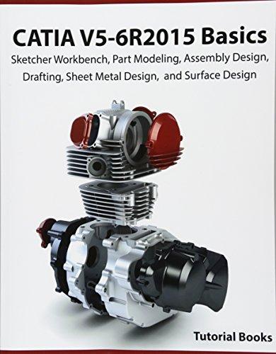 CATIA V5-6R2015 Basics: Sketcher Workbench, Part Modeling, Assembly Design, Drafting, Sheet Metal Design, and Surface Design