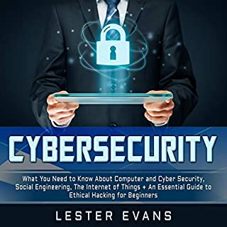 Cybersecurity     What You Need to Know About Computer and Cyber Security, Social Engineering, the Internet of Things + An Essential Guide to Ethical Hacking for Beginners              By:                                                                                                                                 Lester Evans                               Narrated by:                                                                                                                                 Michael Reaves,                                                                                        Brian R. Scott                      Length: 6 hrs and 34 mins     18 ratings     Overall 4.6