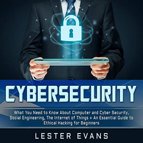 Cybersecurity     What You Need to Know About Computer and Cyber Security, Social Engineering, the Internet of Things + An Essential Guide to Ethical Hacking for Beginners              By:                                                                                                                                 Lester Evans                               Narrated by:                                                                                                                                 Michael Reaves,                                                                                        Brian R. Scott                      Length: 6 hrs and 34 mins     28 ratings     Overall 4.6