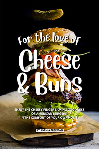 For the love of Cheese and Buns: Enjoy the Cheesy Finger Licking Goodness of American Burgers in The Comfort of Your Own Home