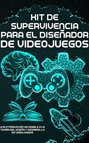 Kit de Supervivencia para el Diseñador de Videojuegos: Una Introducción Accesible a la Teoría del Diseño y Desarrollo de Videojuegos