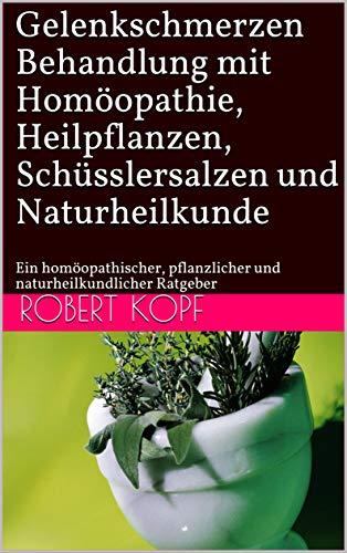 Gelenkschmerzen - Behandlung mit Homöopathie, Heilpflanzen, Schüsslersalzen und Naturheilkunde: Ein homöopathischer, pflanzlicher und naturheilkundlicher Ratgeber