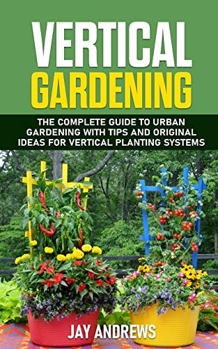 Vertical Gardening: The Complete Guide to Urban Gardening with Tips and Original Ideas for Vertical Planting Systems