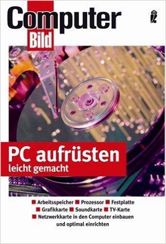 PC aufrŸsten leicht gemacht: Hauptplatine und Prozessor - Speichererweiterung - Grafikkarten - Festplatten - Laufwerke einbauen ( 11. Dezember 2006 )