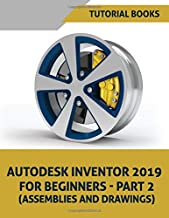 Autodesk Inventor 2019 For Beginners - Part 2: Assemblies, and Drawings (Autodesk Inventor For Beginners)