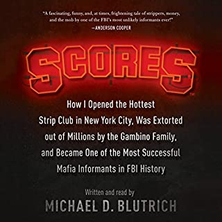 Scores     How I Opened the Hottest Strip Club in New York City, Was Extorted out of Millions by the Gambino Family, and Became One of the Most Successful Mafia Informants in FBI History              By:                                                                                                                                 Michael D. Blutrich                               Narrated by:                                                                                                                                 Michael D. Blutrich                      Length: 10 hrs and 54 mins     60 ratings     Overall 4.7