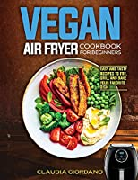 Vegan Air Fryer Cookbook for Beginners: Easy and Tasty Recipes to Fry, Grill and Bake your Favorite Dish
