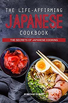 The Life-Affirming Japanese Cookbook: The Secrets of Japanese Cooking by [Anthony Boundy]