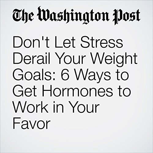 Don't Let Stress Derail Your Weight Goals: 6 Ways to Get Hormones to Work in Your Favor audiobook cover art