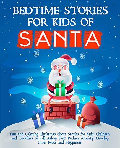 Bedtime Stories for Kids of Santa: Fun and Calming Christmas Short Stories for Kids, Children and Toddlers to Fall Asleep Fast! Reduce Anxiety, Develop Inner Peace and Happiness