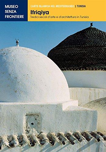 Ifriqiya. Tredici secoli d'arte e d'architettura in Tunisia (L'Arte islamica nel Mediterraneo)