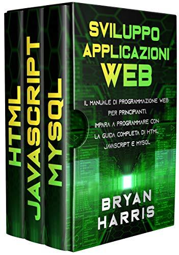 SVILUPPO APPLICAZIONI WEB: Il manuale di programmazione web per principianti. Impara a programmare con la guida completa di html, javascript e mysql