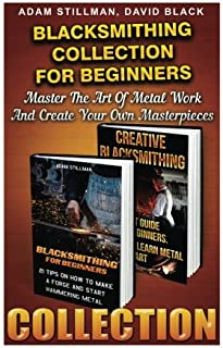 Blacksmithing Collection For Beginners: Master The Art Of Metal Work And Create Your Own Masterpieces: (Blacksmithing, Blacksmith, How To Blacksmith, How To Blacksmithing, Metal Work, Knife Making)