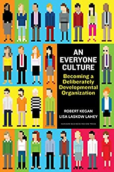 An Everyone Culture: Becoming a Deliberately Developmental Organization by [Robert Kegan, Lisa Laskow Lahey]