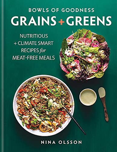 Bowls of Goodness: Grains + Greens: Nutritious + Climate Smart Recipes for Meat-free Meals
