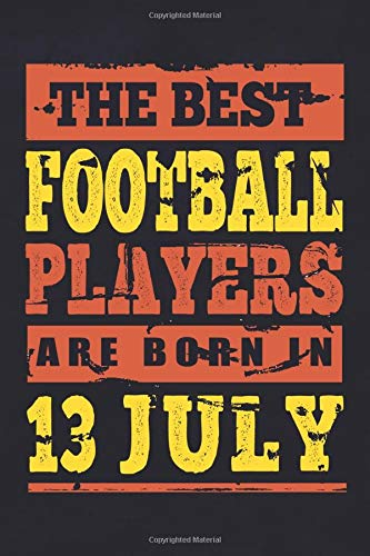 The Best Football Players are born in 13 July Bucket List Journal: birthday gift for Football player Notebook For July Men, Women, Grandparents, ... Present Gifts For Football lovers Her, Him.
