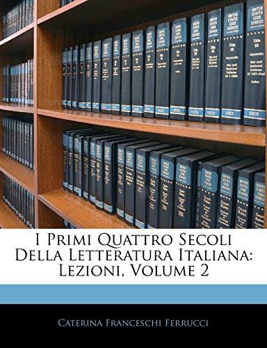 I Primi Quattro Secoli Della Letteratura Italiana: Lezioni, Volume 2...