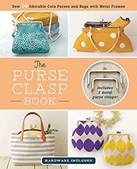 The Purse Clasp Book  Sew 14 Adorable Coin Purses and Bags with Metal Frames  Hardware Included