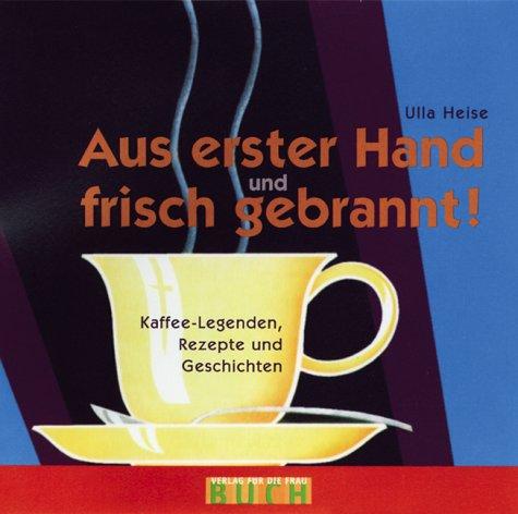 Aus erster Hand und frisch gebrannt: Kaffee-Legenden, Rezepte und Geschichten