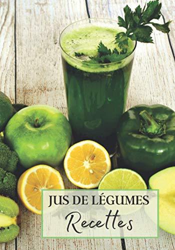 Jus de Légumes Recettes: Livre recette extracteur de jus a remplir pour detox, jeune, cuisiner simple ou pour le plaisir du gout. Carnet de jus de ... pour maigrir ou manger léger   100 recettes
