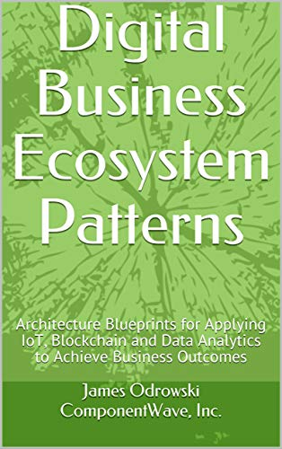 Digital Business Ecosystem Patterns: Architecture Blueprints for Applying IoT, Blockchain and Data Analytics to Achieve Business Outcomes (English Edition)