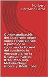 Contextualización del Cuadrado negro sobre fondo blanco a partir de la recurrencia formal del cuadrado la vanguardia: en la Bauhaus, Kupka, Itten, Man ... Esthétique et Épistémologie)