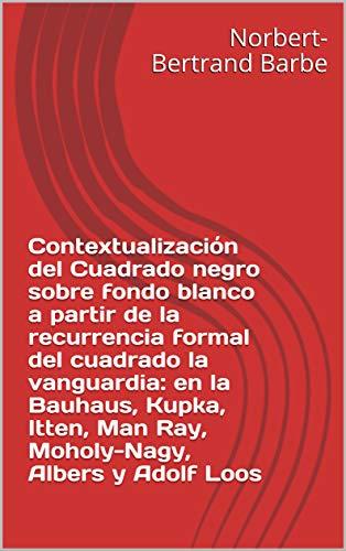 Contextualización del Cuadrado negro sobre fondo blanco a partir de la recurrencia formal del cuadrado la vanguardia: en la Bauhaus, Kupka, Itten, Man ... et Épistémologie) (Spanish Edition)