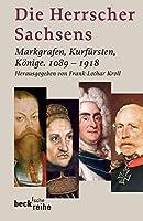 Die Herrscher Sachsens: Markgrafen, Kurfuersten, Koenige 1089-1918