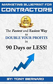 Marketing Blueprint For Contractors: The Fastest and Easiest Ways to DOUBLE YOUR PROFITS in 90 Days or LESS! by [Tony Bernard]