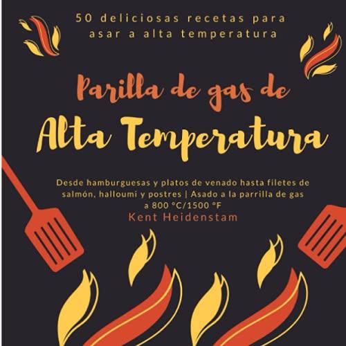 Parilla de gas de alta temperatura - 50 deliciosas recetas para asar a alta temperatura: Desde hamburguesas y platos de venado hasta filetes de salmón, halloumi y postres